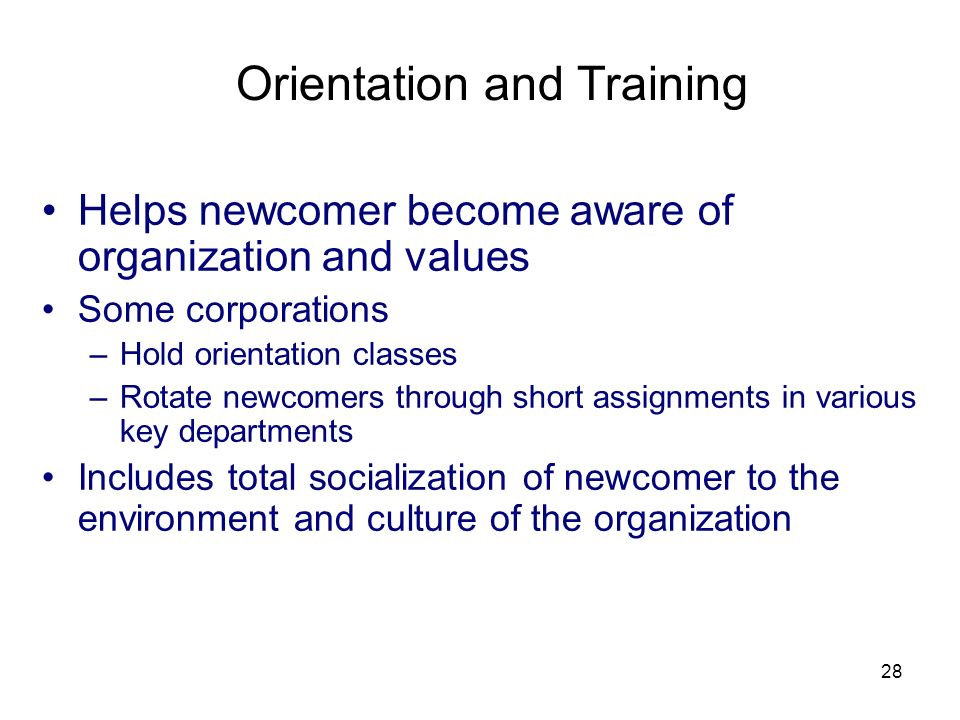 28 Orientation and Training Helps newcomer become aware of organization and values Some corporations –Hold orientation classes –Rotate newcomers through short assignments in various key departments Includes total socialization of newcomer to the environment and culture of the organization