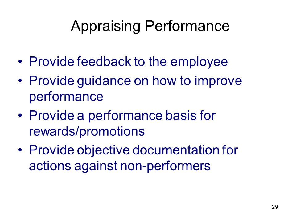 29 Appraising Performance Provide feedback to the employee Provide guidance on how to improve performance Provide a performance basis for rewards/promotions Provide objective documentation for actions against non-performers