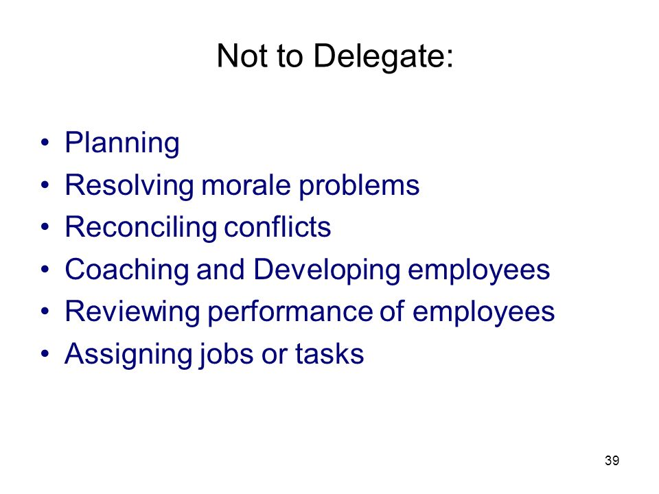 39 Not to Delegate: Planning Resolving morale problems Reconciling conflicts Coaching and Developing employees Reviewing performance of employees Assigning jobs or tasks