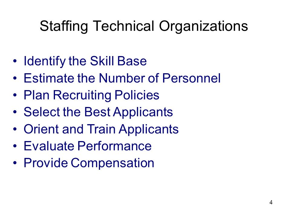 4 Staffing Technical Organizations Identify the Skill Base Estimate the Number of Personnel Plan Recruiting Policies Select the Best Applicants Orient and Train Applicants Evaluate Performance Provide Compensation