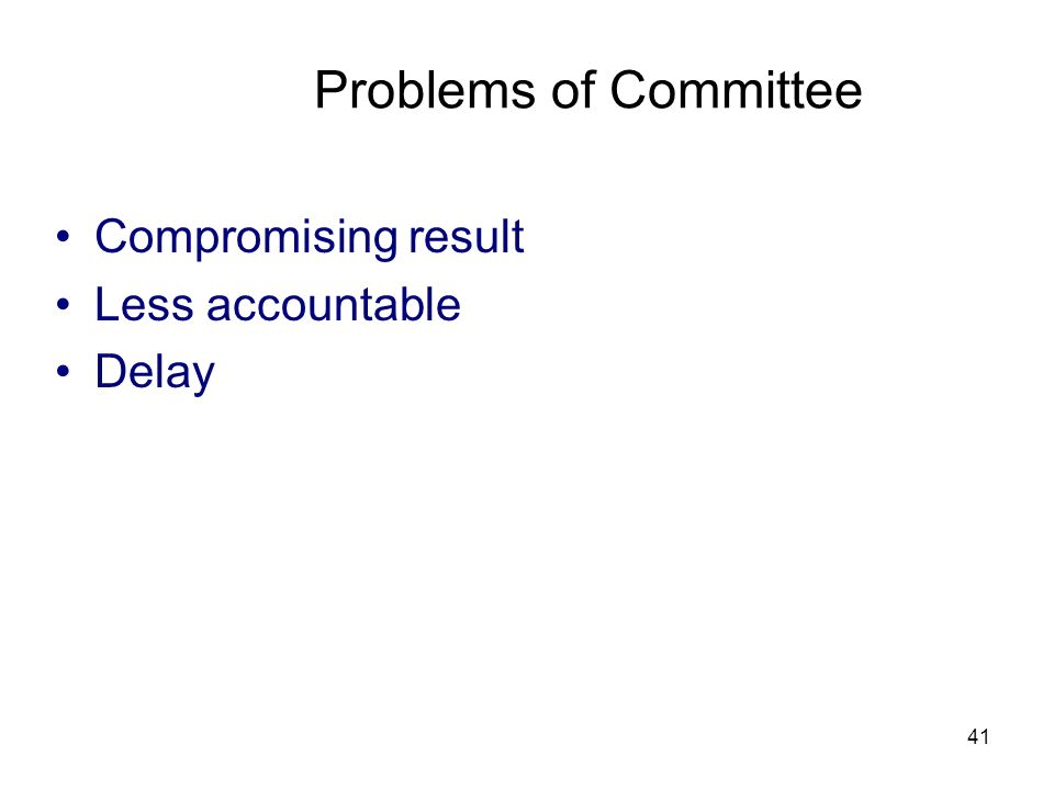 41 Problems of Committee Compromising result Less accountable Delay