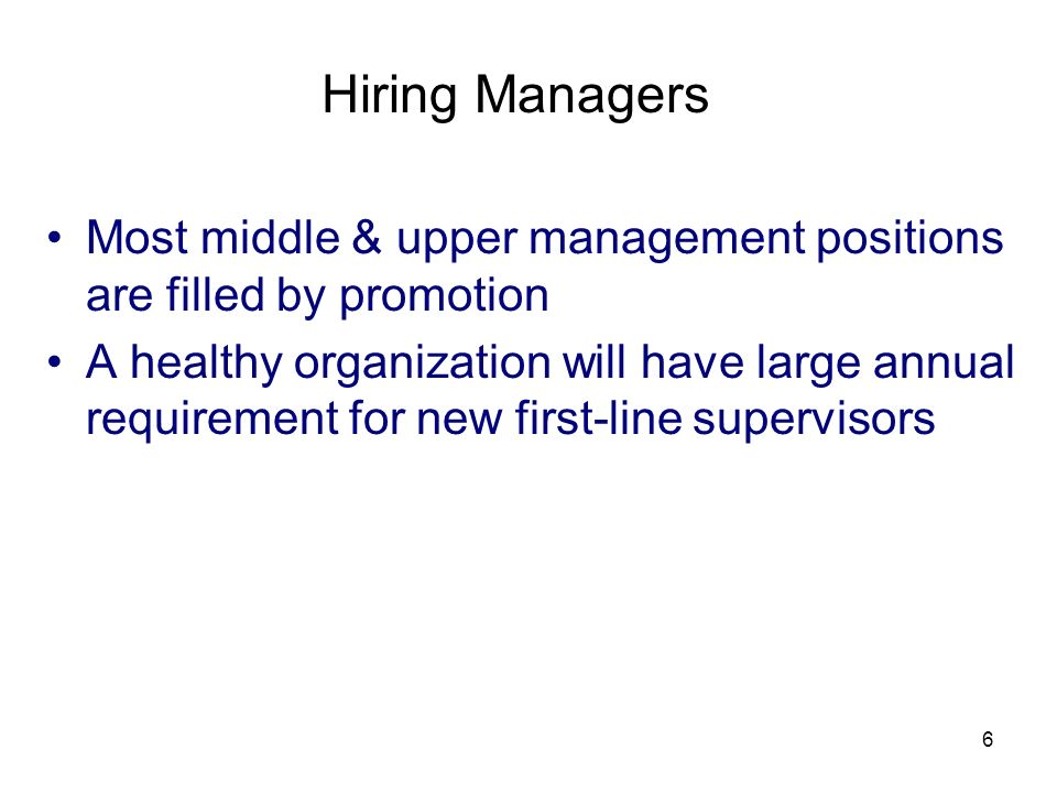 6 Hiring Managers Most middle & upper management positions are filled by promotion A healthy organization will have large annual requirement for new first-line supervisors
