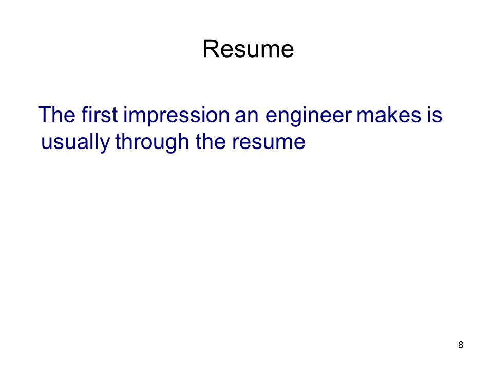 8 Resume The first impression an engineer makes is usually through the resume