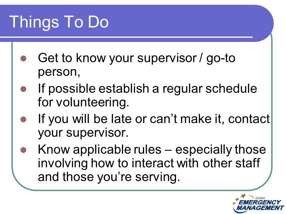 Things To Do Get to know your supervisor / go-to person, If possible establish a regular schedule for volunteering.