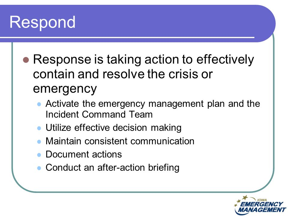 Respond Response is taking action to effectively contain and resolve the crisis or emergency Activate the emergency management plan and the Incident Command Team Utilize effective decision making Maintain consistent communication Document actions Conduct an after-action briefing