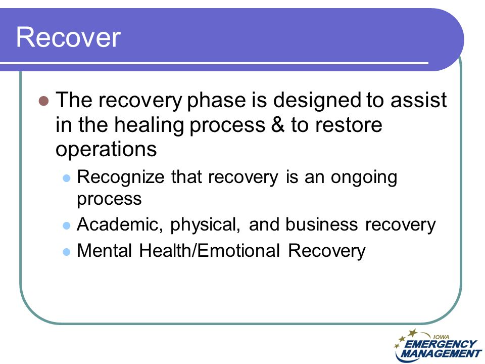 Recover The recovery phase is designed to assist in the healing process & to restore operations Recognize that recovery is an ongoing process Academic, physical, and business recovery Mental Health/Emotional Recovery