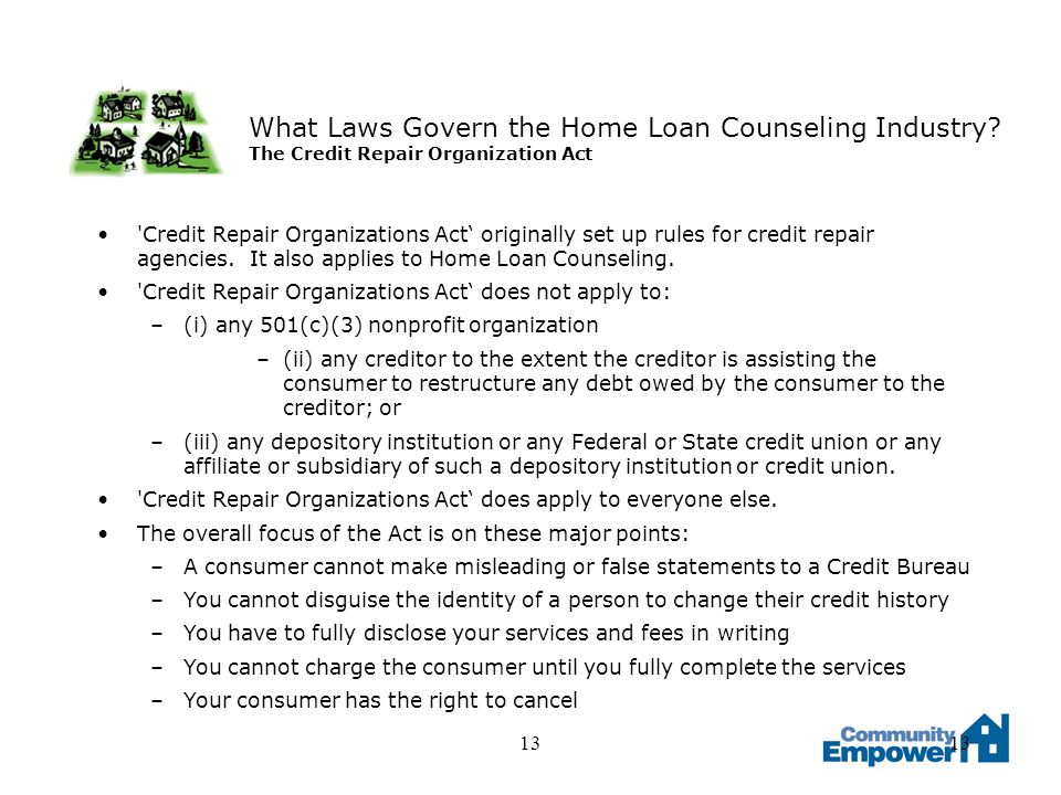 13 What Laws Govern the Home Loan Counseling Industry? The Credit Repair Organization Act 'Credit Repair Organizations Act originally set up rules for