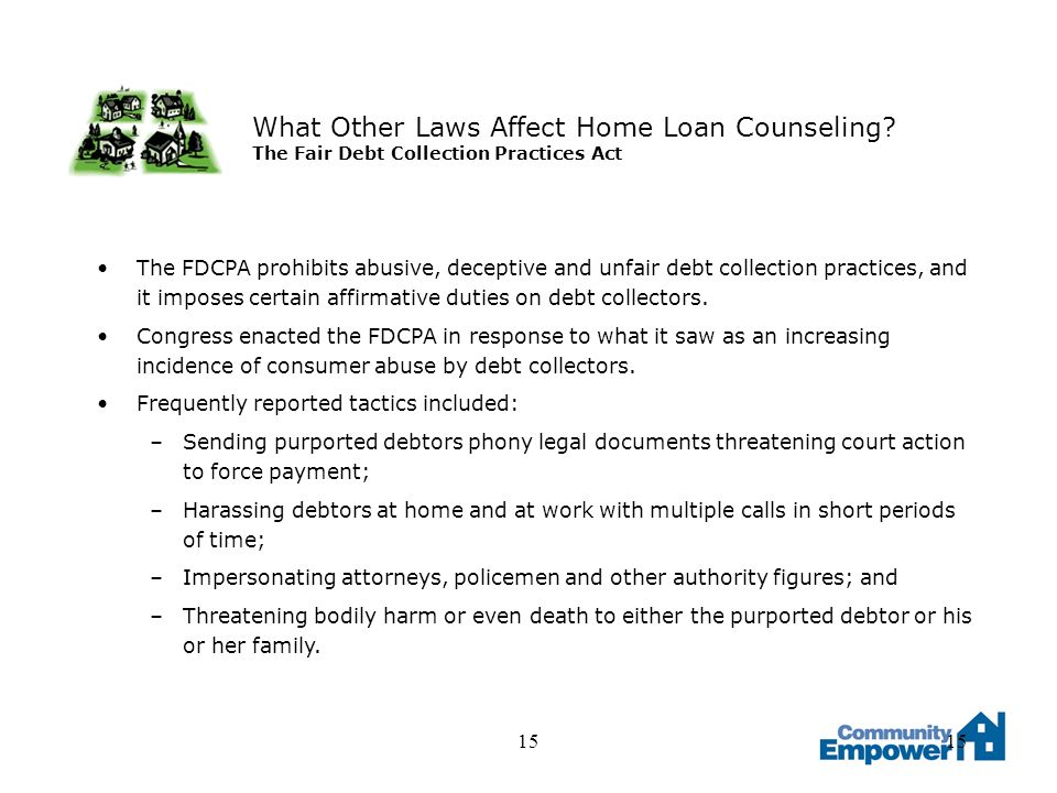 15 What Other Laws Affect Home Loan Counseling? The Fair Debt Collection Practices Act The FDCPA prohibits abusive, deceptive and unfair debt collecti