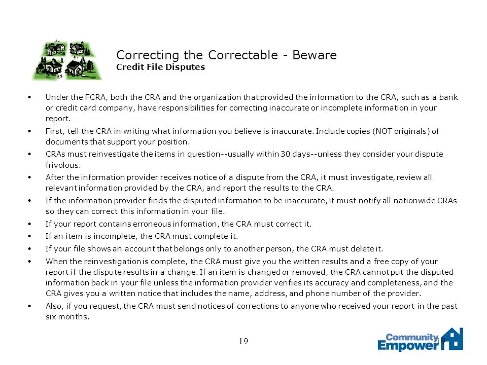 19 Correcting the Correctable - Beware Credit File Disputes Under the FCRA, both the CRA and the organization that provided the information to the CRA