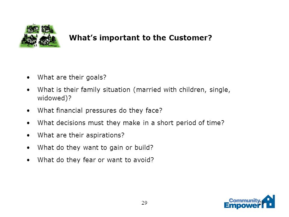 29 Whats important to the Customer? What are their goals? What is their family situation (married with children, single, widowed)? What financial pres