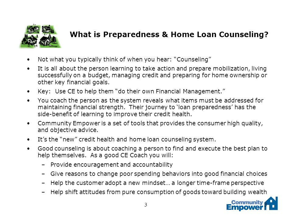 33 What is Preparedness & Home Loan Counseling? Not what you typically think of when you hear: Counseling It is all about the person learning to take