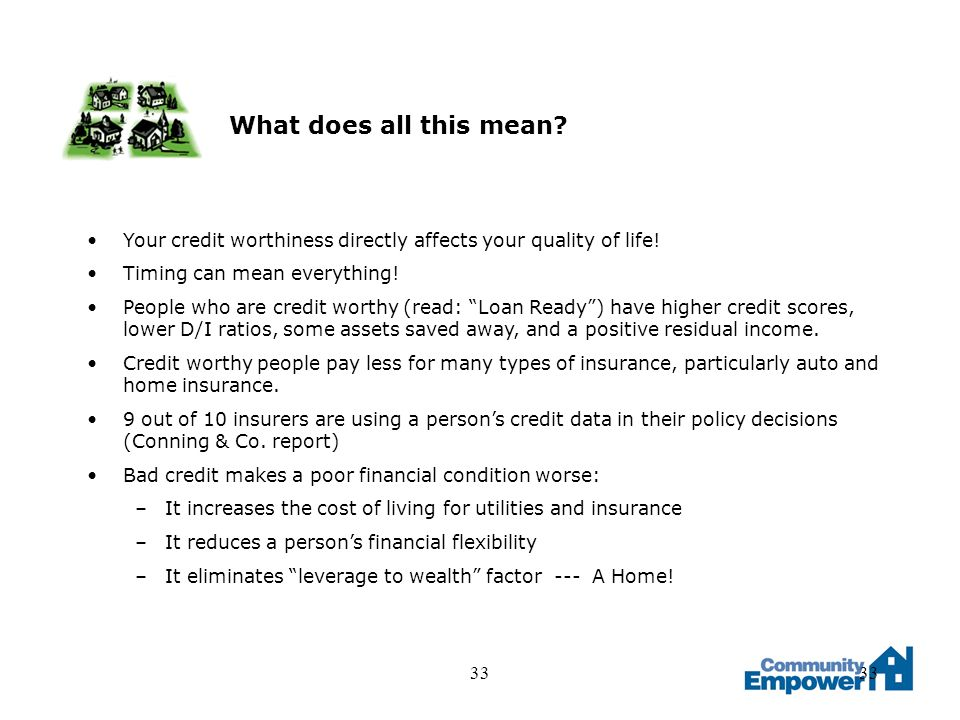 33 What does all this mean. Your credit worthiness directly affects your quality of life.