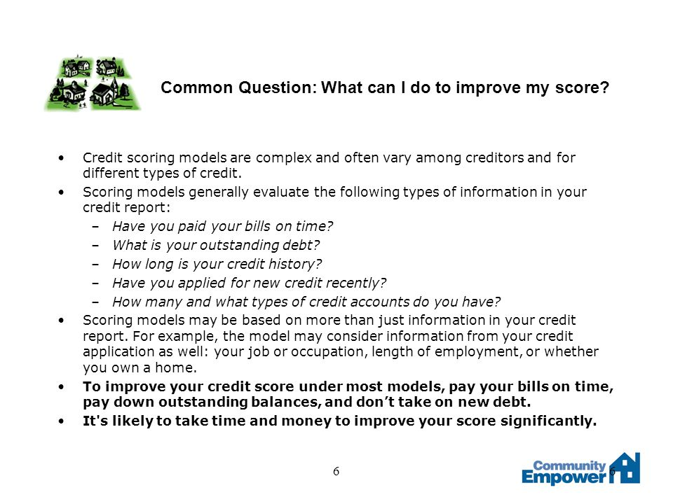66 Common Question: What can I do to improve my score? Credit scoring models are complex and often vary among creditors and for different types of cre