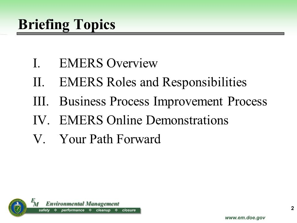 Briefing Topics I.EMERS Overview II.EMERS Roles and Responsibilities III.Business Process Improvement Process IV.EMERS Online Demonstrations V.Your Pa