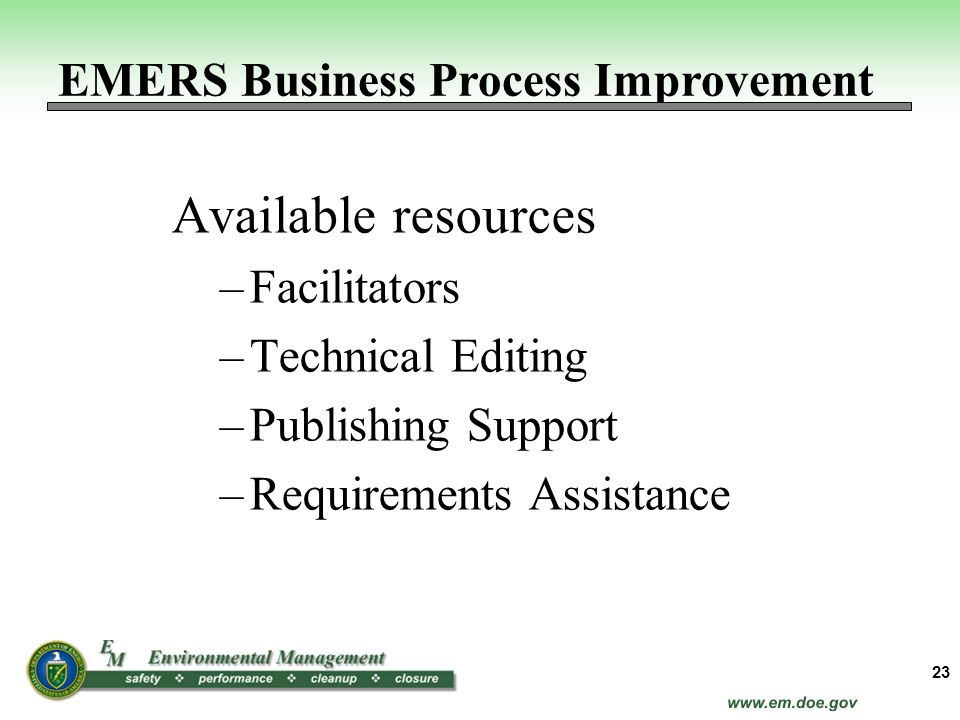 Available resources –Facilitators –Technical Editing –Publishing Support –Requirements Assistance 23 EMERS Business Process Improvement