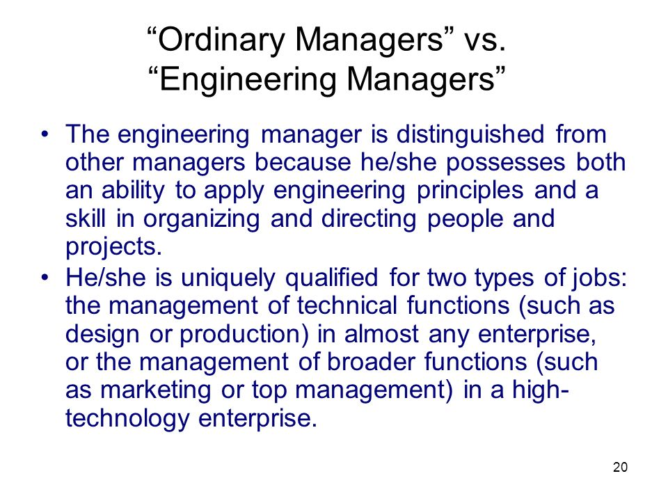 20 Ordinary Managers vs. Engineering Managers The engineering manager is distinguished from other managers because he/she possesses both an ability to
