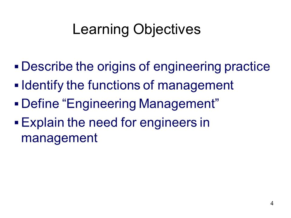 4 Learning Objectives Describe the origins of engineering practice Identify the functions of management Define Engineering Management Explain the need