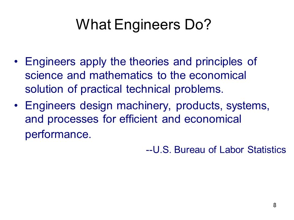 8 What Engineers Do? Engineers apply the theories and principles of science and mathematics to the economical solution of practical technical problems