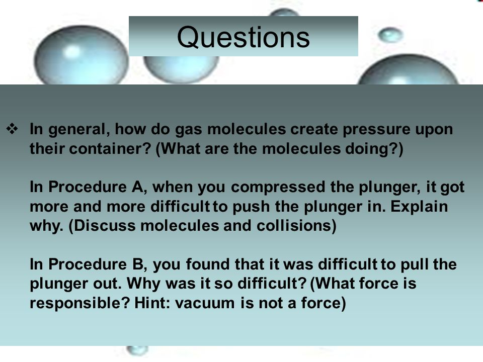 Questions In general, how do gas molecules create pressure upon their container? (What are the molecules doing?) In Procedure A, when you compressed t