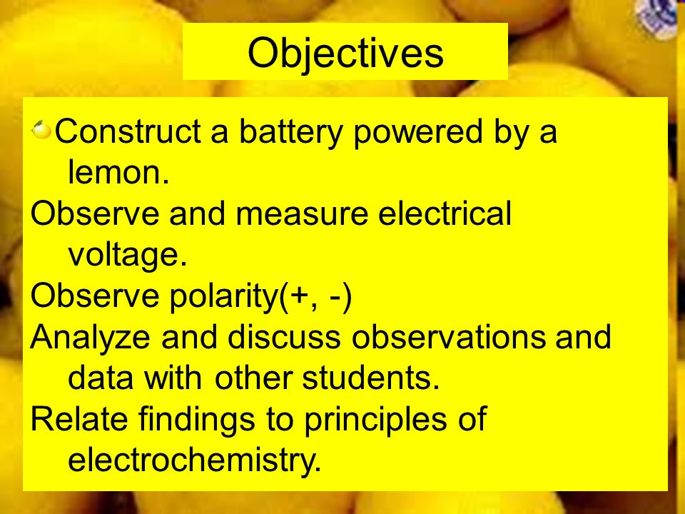 Objectives Construct a battery powered by a lemon. Observe and measure electrical voltage. Observe polarity(+, -) Analyze and discuss observations and