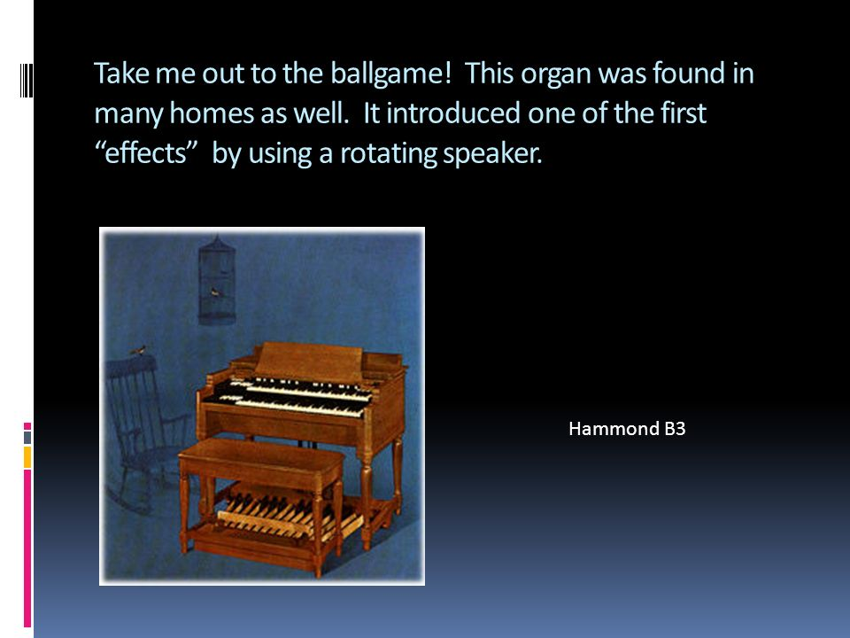Take me out to the ballgame. This organ was found in many homes as well.