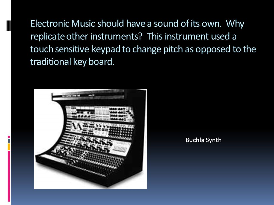 Electronic Music should have a sound of its own. Why replicate other instruments.