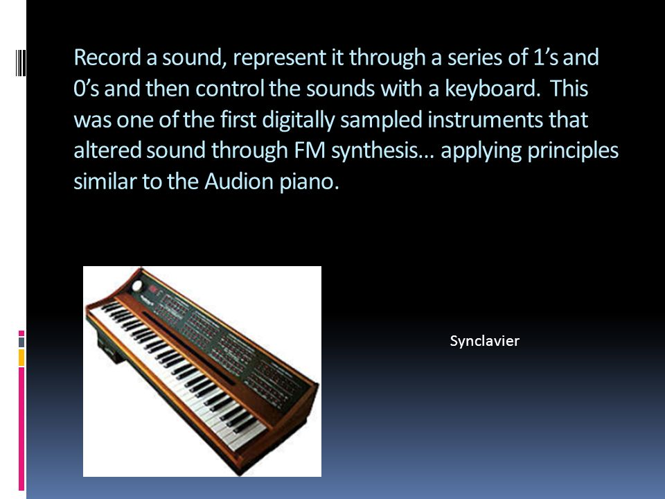 Record a sound, represent it through a series of 1s and 0s and then control the sounds with a keyboard.