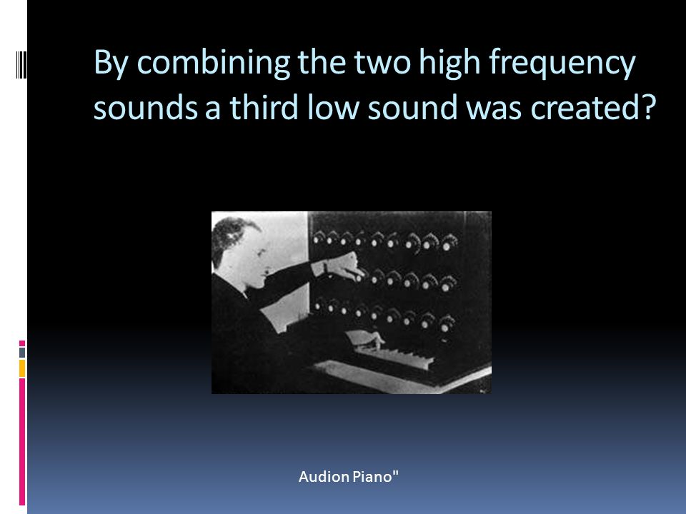 By combining the two high frequency sounds a third low sound was created Audion Piano