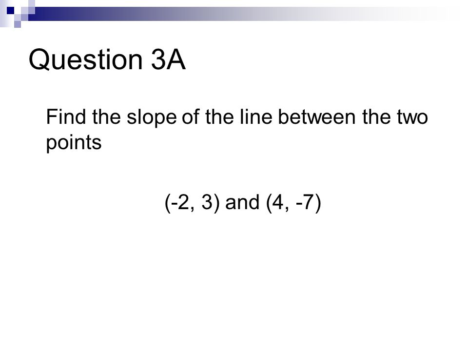 Question 3A Find the slope of the line between the two points (-2, 3) and (4, -7)