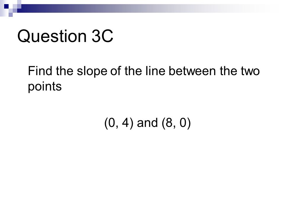 Question 3C Find the slope of the line between the two points (0, 4) and (8, 0)