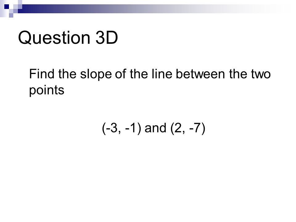 Question 3D Find the slope of the line between the two points (-3, -1) and (2, -7)