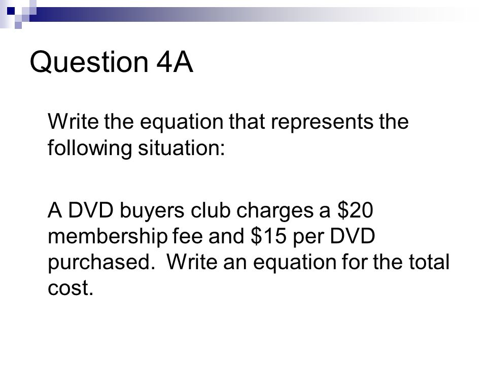 Question 4A Write the equation that represents the following situation: A DVD buyers club charges a $20 membership fee and $15 per DVD purchased.
