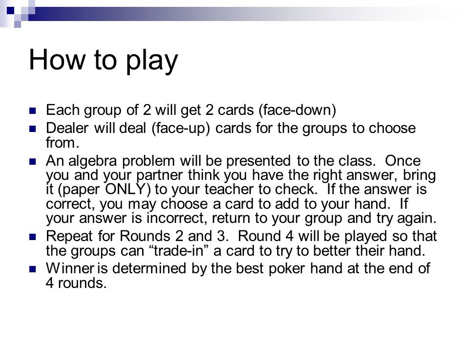 How to play Each group of 2 will get 2 cards (face-down) Dealer will deal (face-up) cards for the groups to choose from.