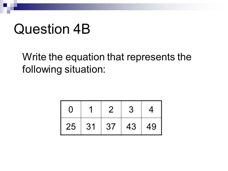 Question 4B Write the equation that represents the following situation: 01234 2531374349