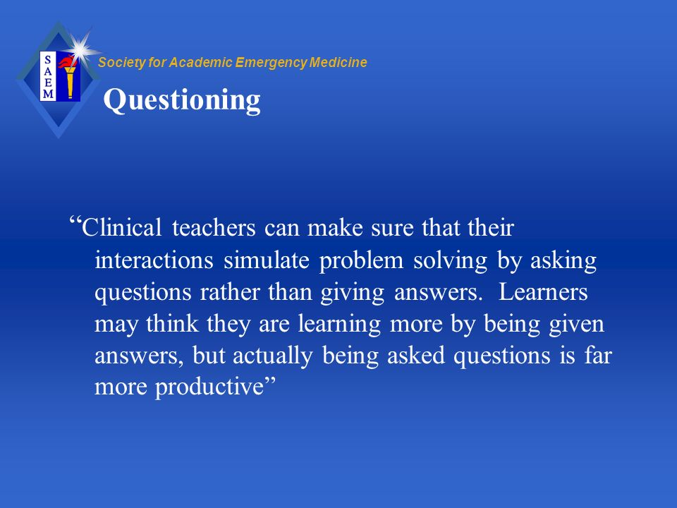 Society for Academic Emergency Medicine Questioning Clinical teachers can make sure that their interactions simulate problem solving by asking questions rather than giving answers.