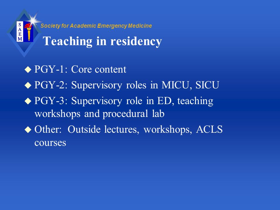 Society for Academic Emergency Medicine Teaching in residency u PGY-1: Core content u PGY-2: Supervisory roles in MICU, SICU u PGY-3: Supervisory role in ED, teaching workshops and procedural lab u Other: Outside lectures, workshops, ACLS courses