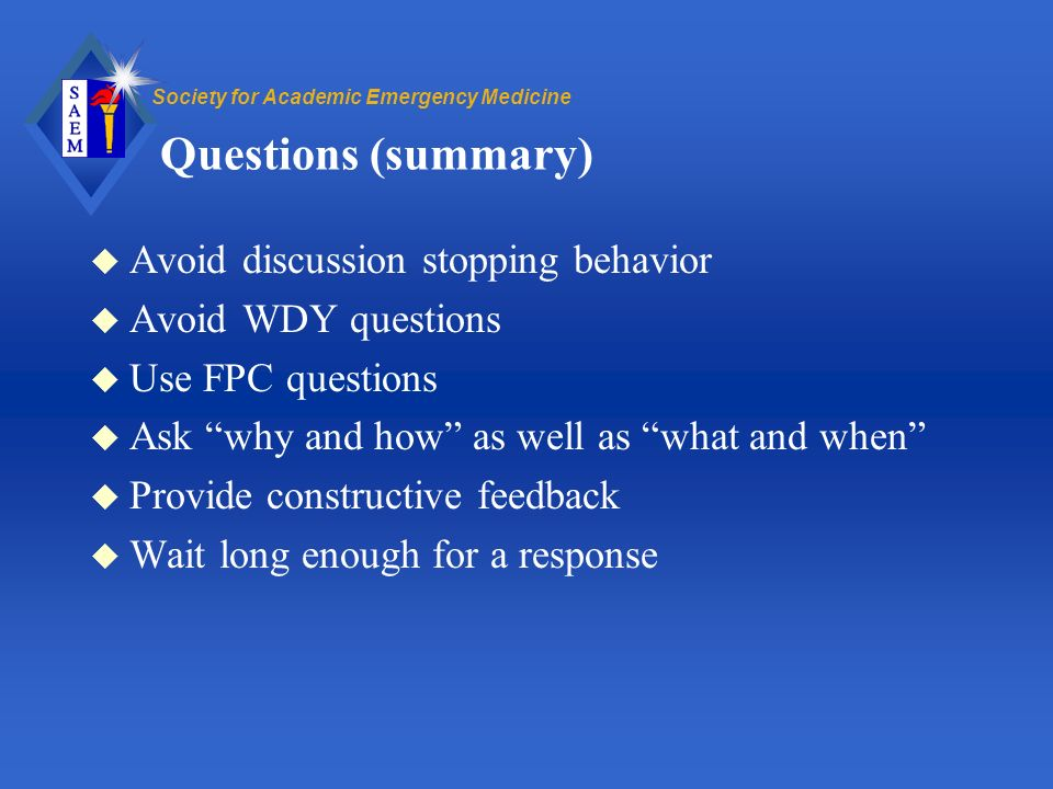 Society for Academic Emergency Medicine Questions (summary) u Avoid discussion stopping behavior u Avoid WDY questions u Use FPC questions u Ask why and how as well as what and when u Provide constructive feedback u Wait long enough for a response