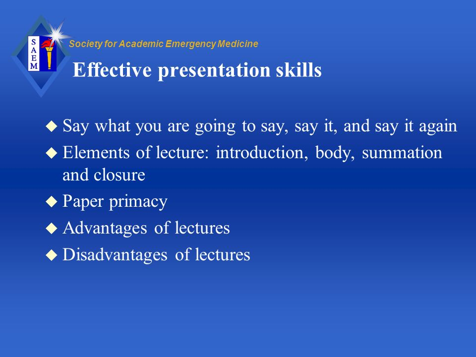 Society for Academic Emergency Medicine Effective presentation skills u Say what you are going to say, say it, and say it again u Elements of lecture: introduction, body, summation and closure u Paper primacy u Advantages of lectures u Disadvantages of lectures