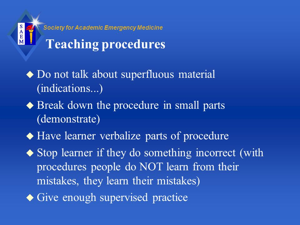Society for Academic Emergency Medicine Teaching procedures u Do not talk about superfluous material (indications...) u Break down the procedure in small parts (demonstrate) u Have learner verbalize parts of procedure u Stop learner if they do something incorrect (with procedures people do NOT learn from their mistakes, they learn their mistakes) u Give enough supervised practice