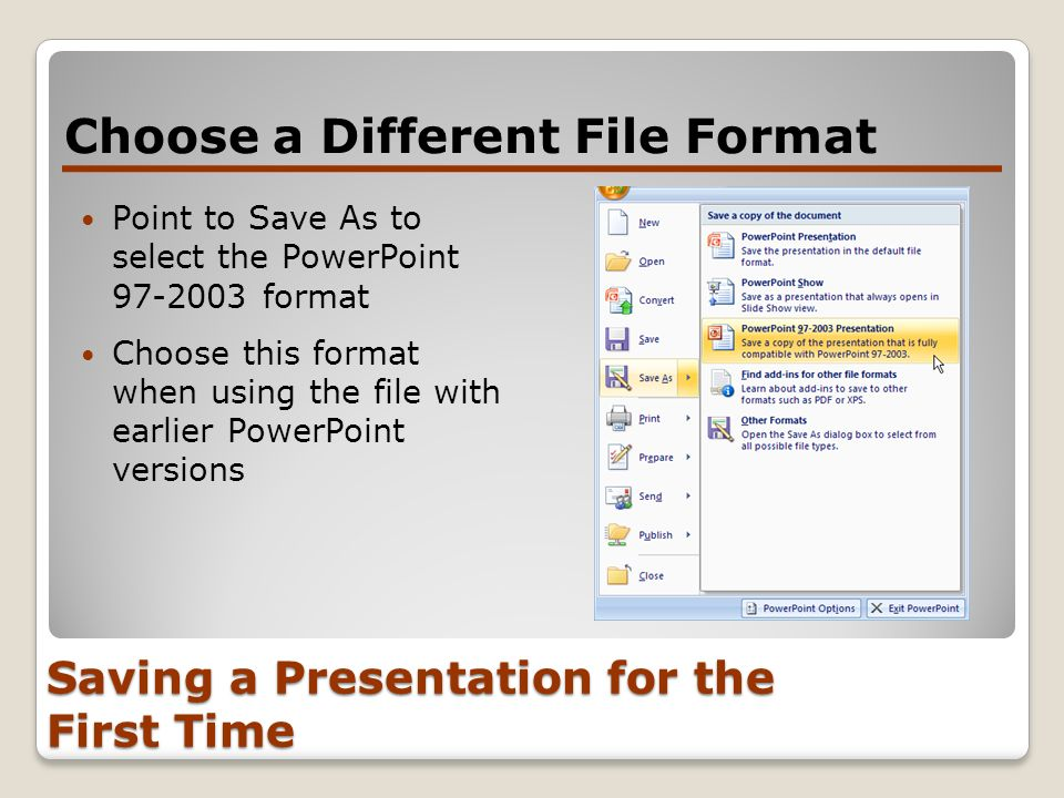 Saving a Presentation for the First Time Choose a Different File Format Point to Save As to select the PowerPoint 97-2003 format Choose this format wh