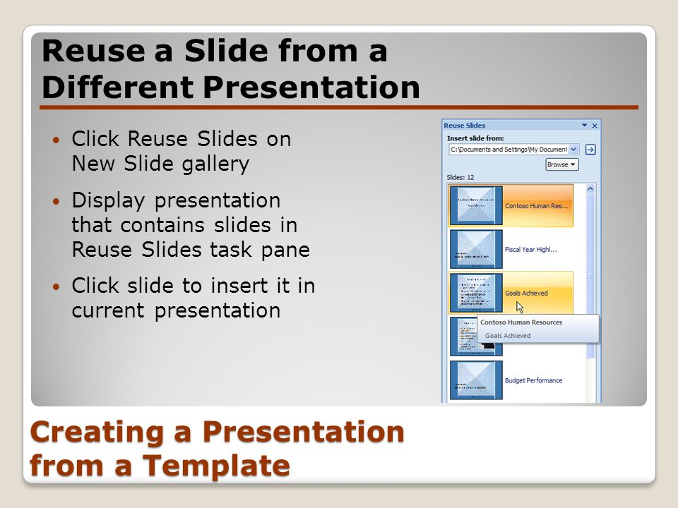 Creating a Presentation from a Template Click Reuse Slides on New Slide gallery Display presentation that contains slides in Reuse Slides task pane Cl