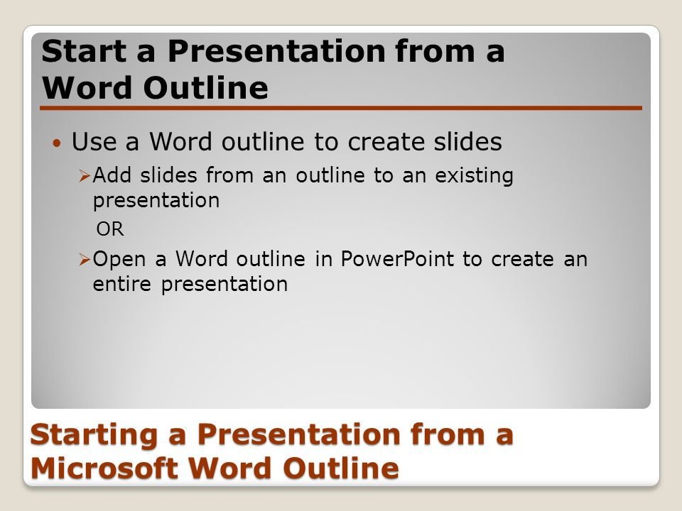 Starting a Presentation from a Microsoft Word Outline Use a Word outline to create slides Add slides from an outline to an existing presentation OR Op