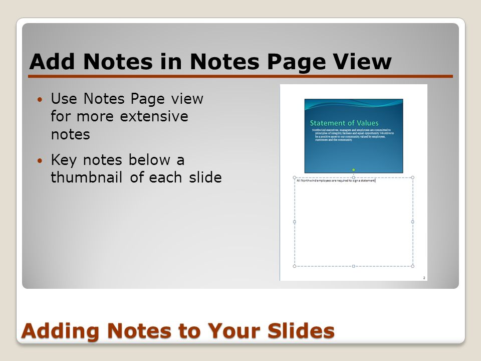 Adding Notes to Your Slides Use Notes Page view for more extensive notes Key notes below a thumbnail of each slide Add Notes in Notes Page View
