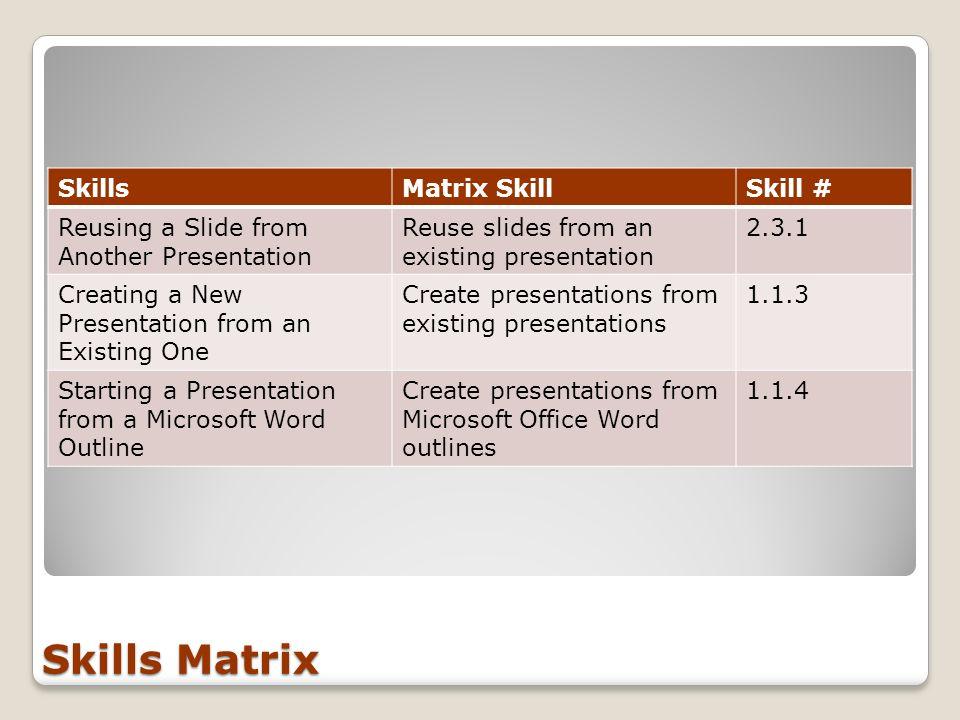 Skills Matrix SkillsMatrix SkillSkill # Reusing a Slide from Another Presentation Reuse slides from an existing presentation 2.3.1 Creating a New Pres