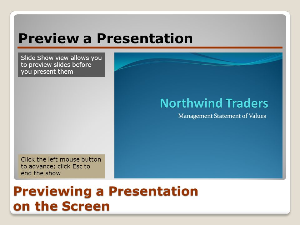 Previewing a Presentation on the Screen Preview a Presentation Slide Show view allows you to preview slides before you present them Click the left mou