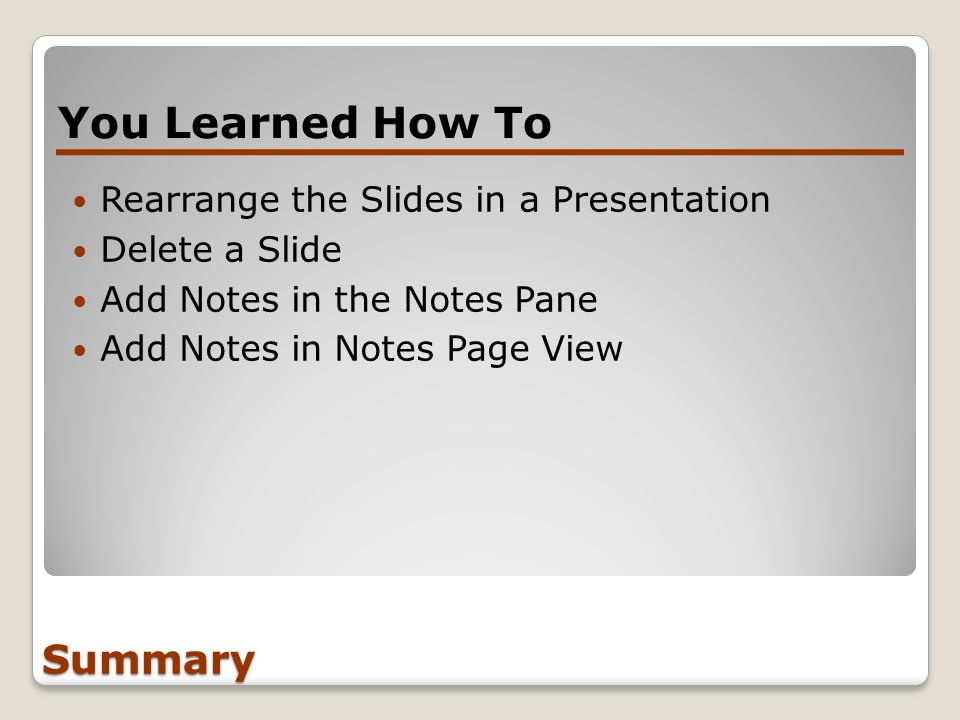 Summary Rearrange the Slides in a Presentation Delete a Slide Add Notes in the Notes Pane Add Notes in Notes Page View You Learned How To