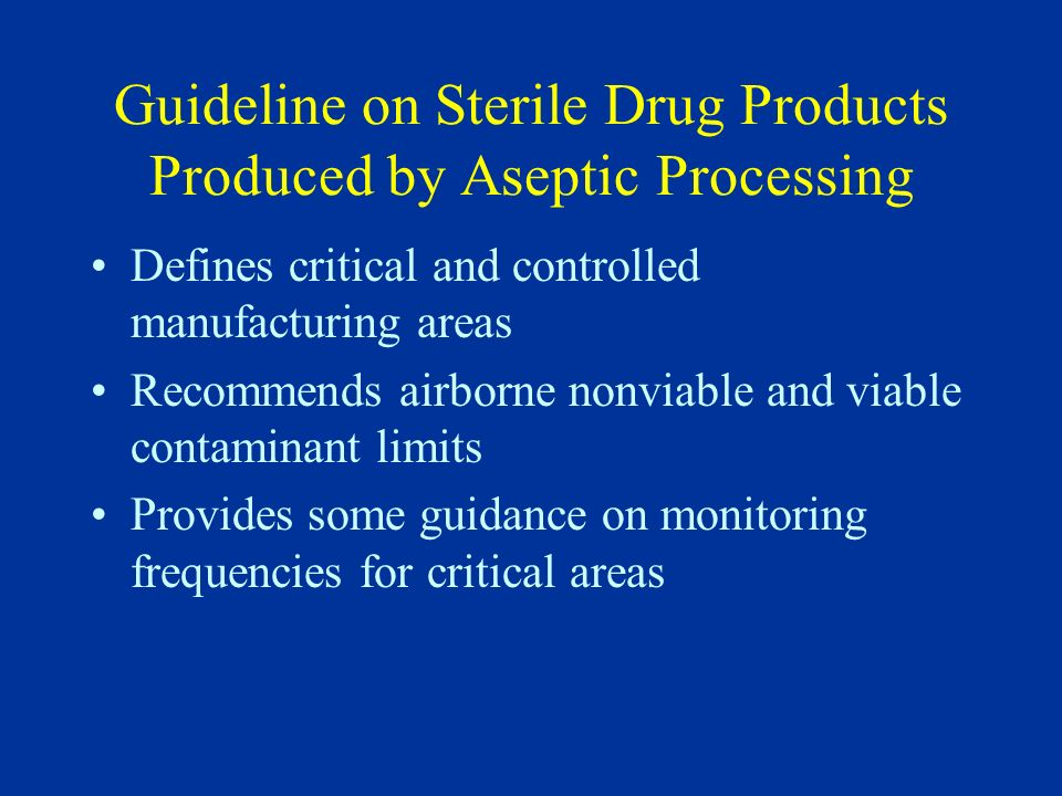 Guideline on Sterile Drug Products Produced by Aseptic Processing Defines critical and controlled manufacturing areas Recommends airborne nonviable an