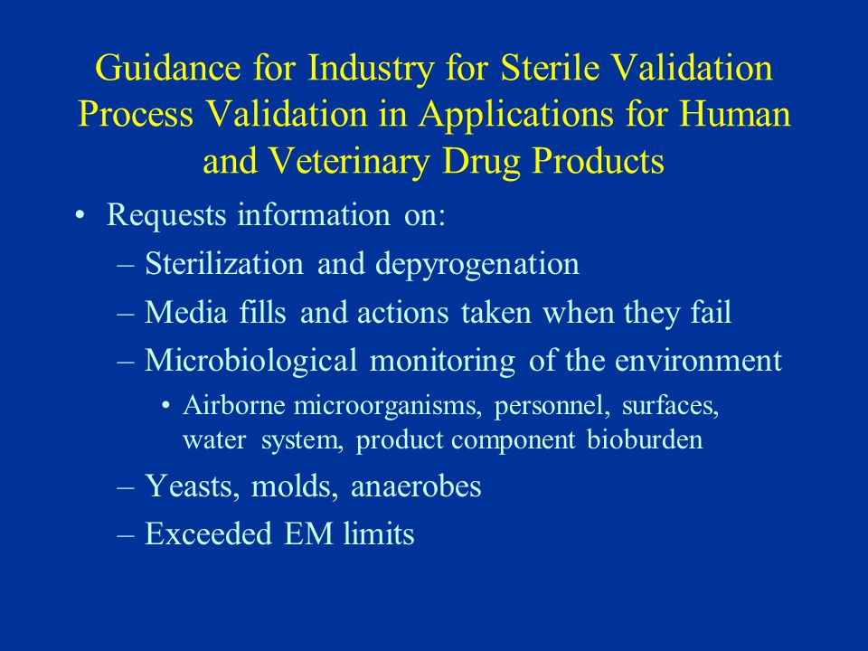 Guidance for Industry for Sterile Validation Process Validation in Applications for Human and Veterinary Drug Products Requests information on: –Steri