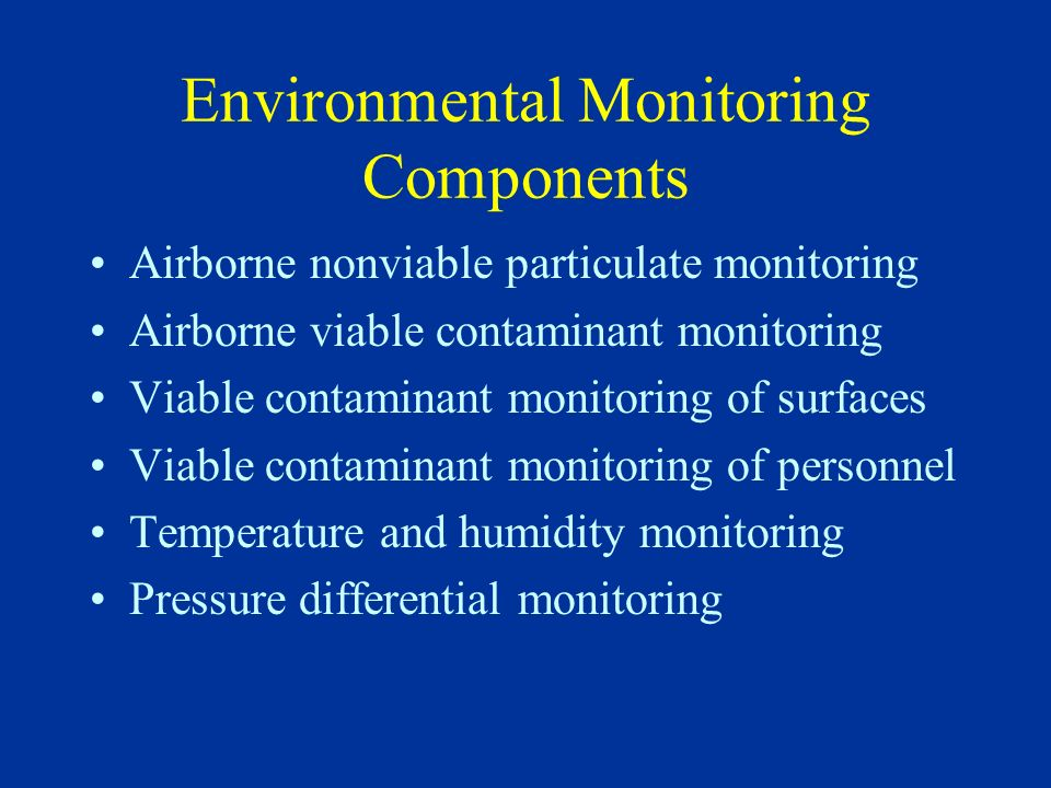 Nonviable Particulate Monitoring Locations for monitoring should be established during performance qualification; probes placed close to work surface Monitoring frequencies vary: –For aseptic processing areas, during each use –For other, controlled areas, varies from each use to weekly or less depending on use of area