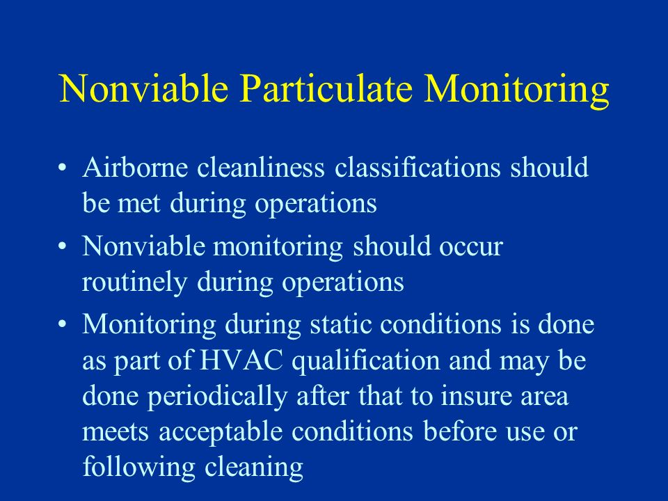Nonviable Particulate Monitoring Airborne cleanliness classifications should be met during operations Nonviable monitoring should occur routinely duri